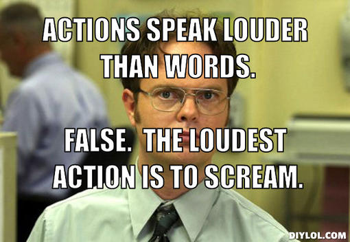 File:Dwight-schrute-meme-generator-actions-speak-louder-than-words-false-the-loudest-action-is-to-scream-48eb74.jpg