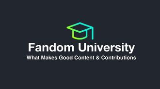 Fandom University - What Makes Good Content & Contributions