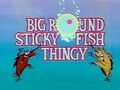 Big Round Sticky Fish Thingy title card.jpg