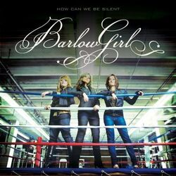 BarlowGirl-How Can We be Silent
