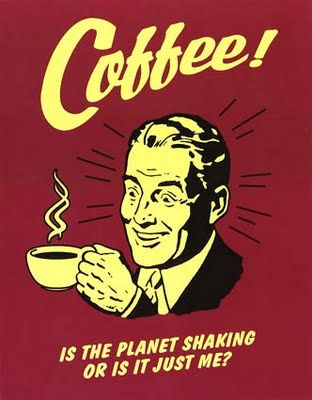 Coffee - is the planet shaking or is it just me
