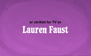 Developed for TV by Lauren Faust Credit - Norwegian (DVD)