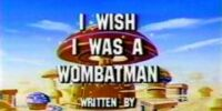 I Wish I Was a Wombatman