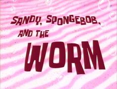 Sandy, SpongeBob, and the Worm
