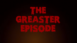 THE GREASTER EPISODE