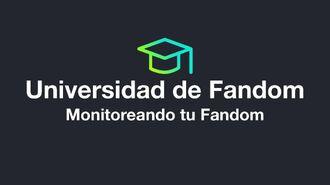 Universidad de Fandom - Monitoreando tu Fandom